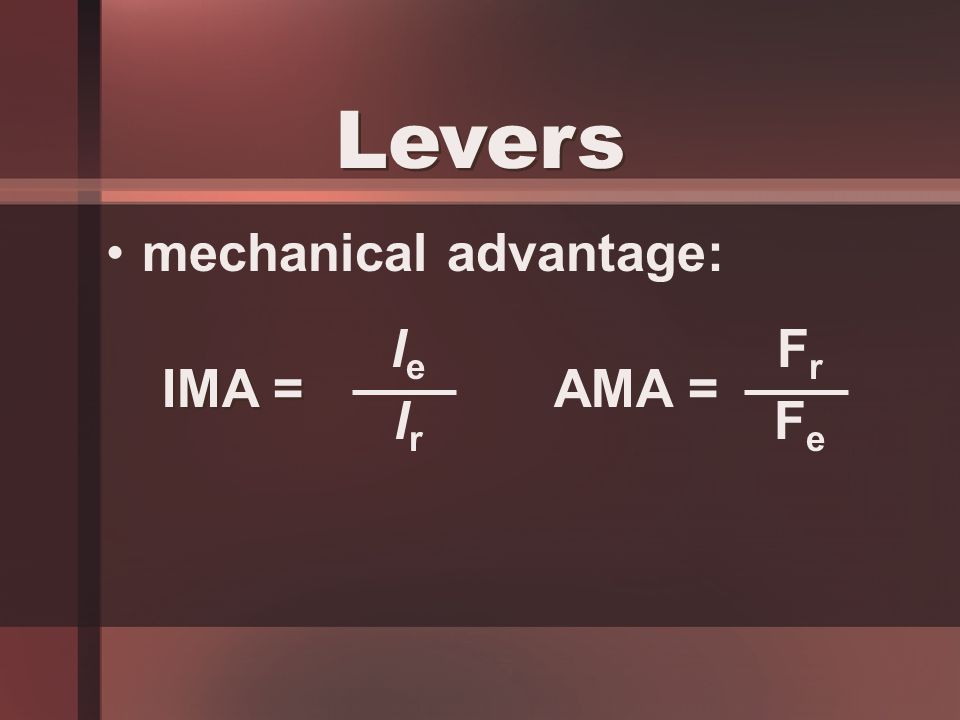 mechanical advantage: Levers AMA = FrFr FeFe IMA = lele lrlr
