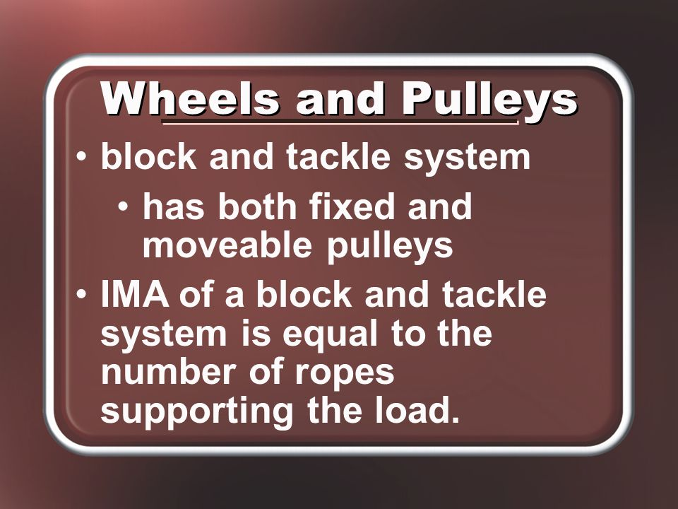 block and tackle system has both fixed and moveable pulleys IMA of a block and tackle system is equal to the number of ropes supporting the load.