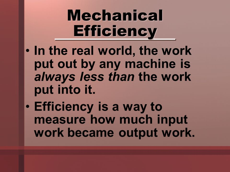 In the real world, the work put out by any machine is always less than the work put into it. Efficiency is a way to measure how much input work became