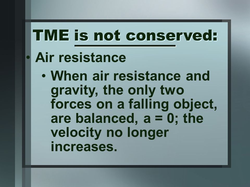Air resistance When air resistance and gravity, the only two forces on a falling object, are balanced, a = 0; the velocity no longer increases. TME is