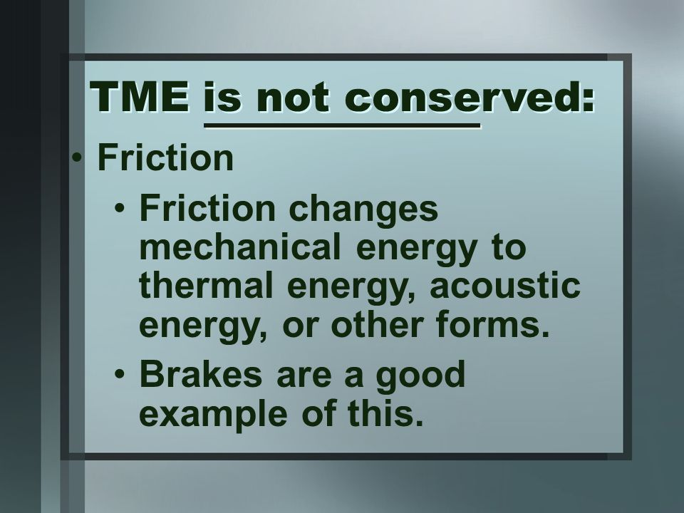 Friction Friction changes mechanical energy to thermal energy, acoustic energy, or other forms.