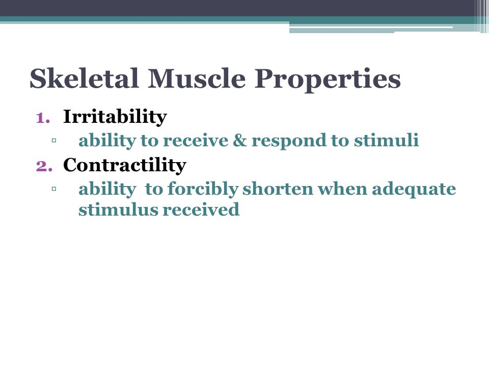 Skeletal Muscle Properties 1.Irritability ▫ability to receive & respond to stimuli 2.Contractility ▫ability to forcibly shorten when adequate stimulus received