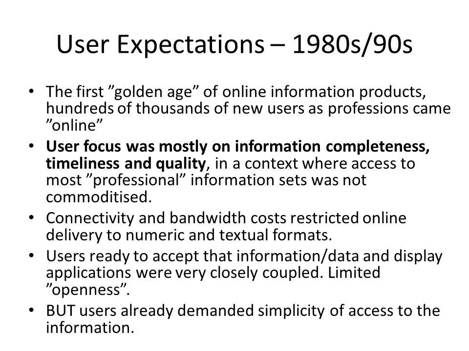 User Expectations – 1980s/90s The first golden age of online information products, hundreds of thousands of new users as professions came online User focus was mostly on information completeness, timeliness and quality, in a context where access to most professional information sets was not commoditised.