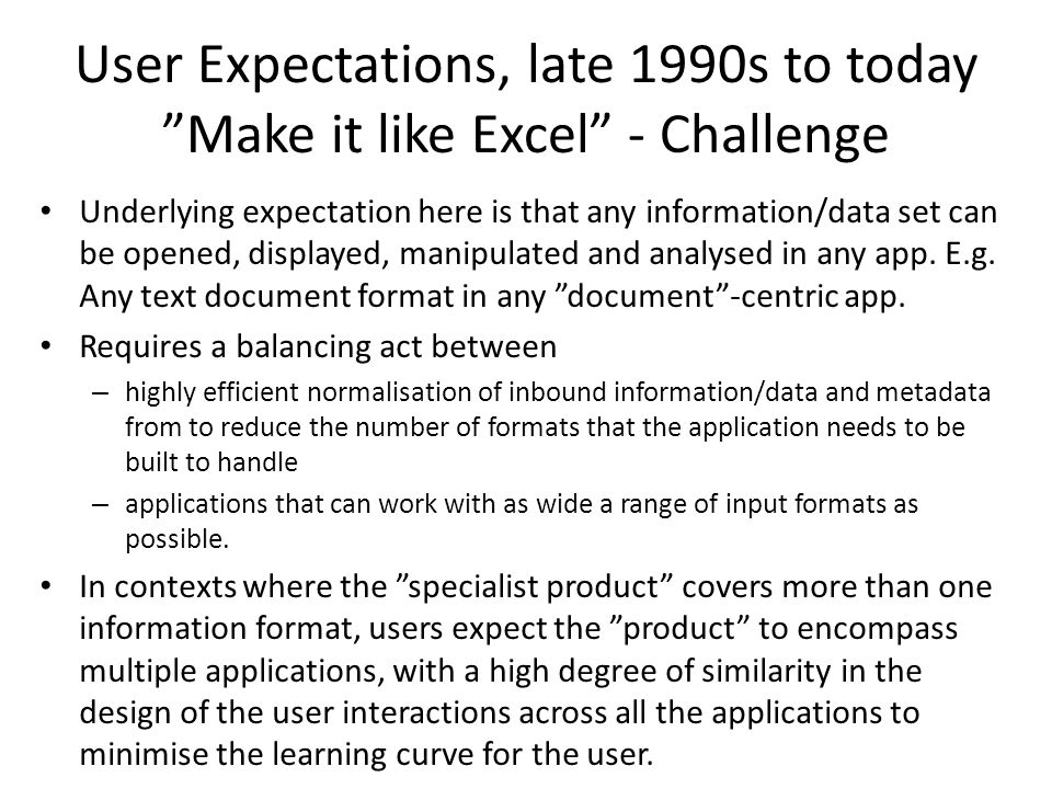 User Expectations, late 1990s to today Make it like Excel - Challenge Underlying expectation here is that any information/data set can be opened, displayed, manipulated and analysed in any app.