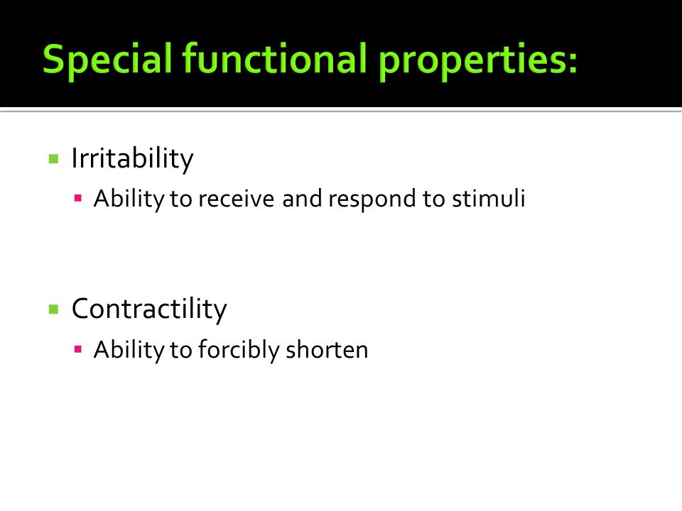  Irritability  Ability to receive and respond to stimuli  Contractility  Ability to forcibly shorten