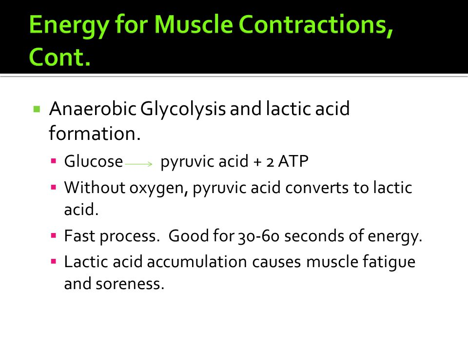  Anaerobic Glycolysis and lactic acid formation.  Glucose pyruvic acid + 2 ATP  Without oxygen, pyruvic acid converts to lactic acid.  Fast proces