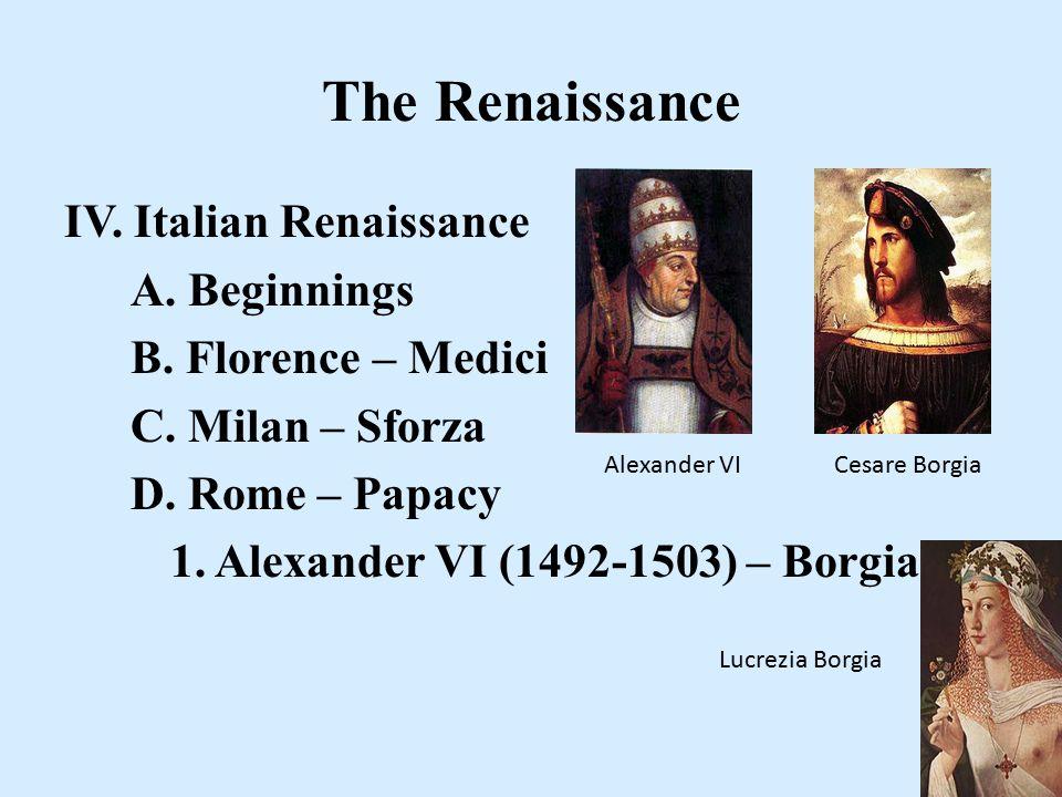 The Renaissance IV. Italian Renaissance A. Beginnings B. Florence – Medici C. Milan – Sforza D. Rome – Papacy 1. Alexander VI (1492-1503) – Borgia Ale
