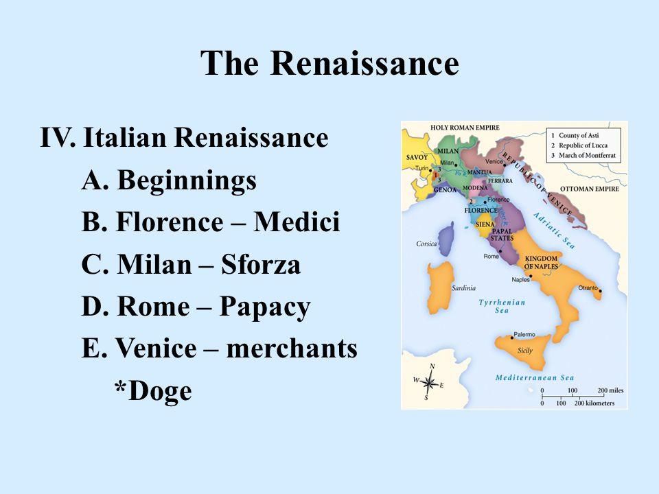 The Renaissance IV. Italian Renaissance A. Beginnings B. Florence – Medici C. Milan – Sforza D. Rome – Papacy E. Venice – merchants *Doge