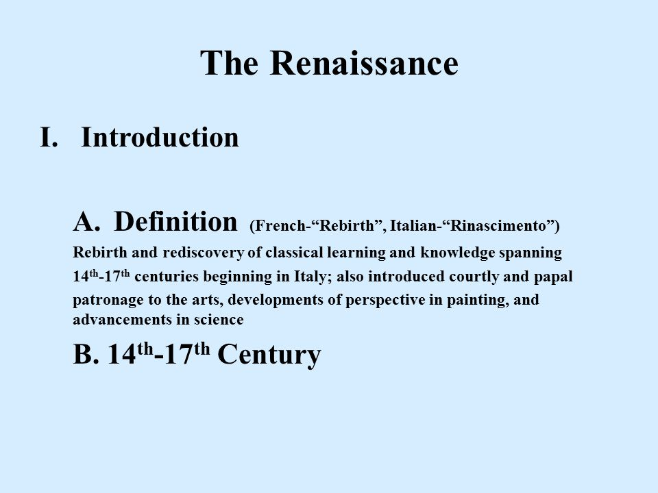 I.Introduction A.Definition (French- Rebirth , Italian- Rinascimento ) Rebirth and rediscovery of classical learning and knowledge spanning 14 th -17 th centuries beginning in Italy; also introduced courtly and papal patronage to the arts, developments of perspective in painting, and advancements in science B.