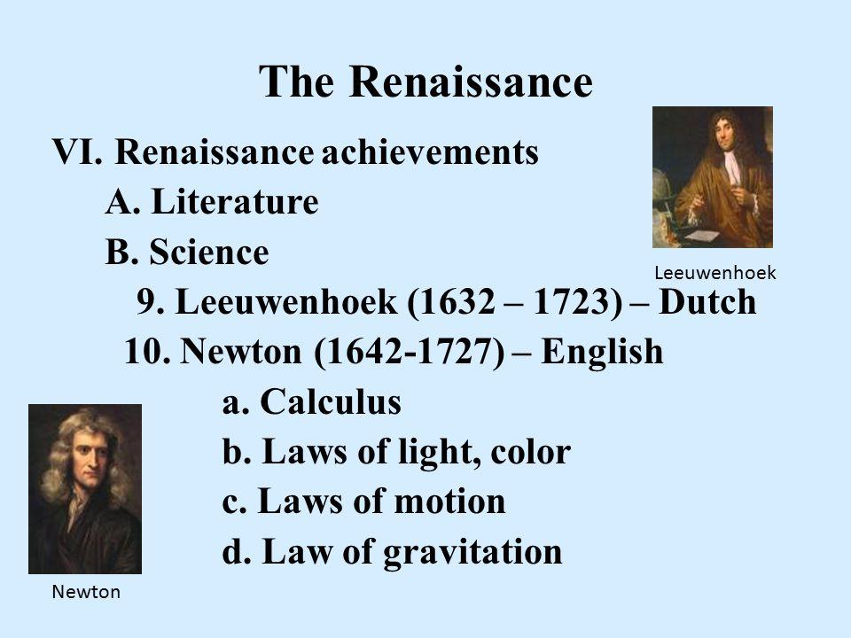 The Renaissance VI. Renaissance achievements A. Literature B. Science 9. Leeuwenhoek (1632 – 1723) – Dutch 10. Newton (1642-1727) – English a. Calculu
