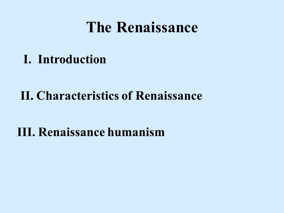 The Renaissance I. Introduction II. Characteristics of Renaissance III. Renaissance humanism