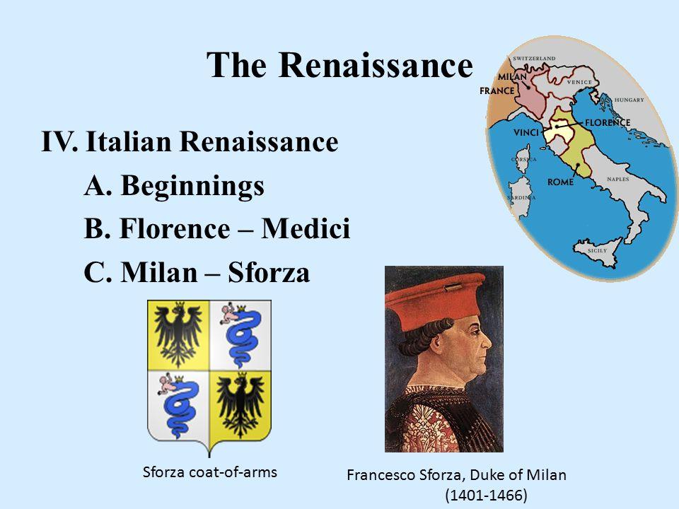 The Renaissance IV. Italian Renaissance A. Beginnings B. Florence – Medici C. Milan – Sforza Sforza coat-of-arms Francesco Sforza, Duke of Milan (1401