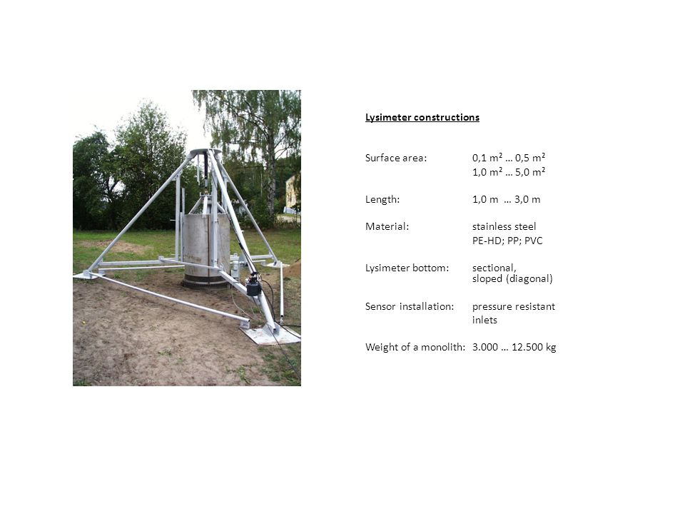 Lysimeter constructions Surface area:0,1 m² … 0,5 m² 1,0 m² … 5,0 m² Length:1,0 m … 3,0 m Material:stainless steel PE-HD; PP; PVC Lysimeter bottom:sectional, sloped (diagonal) Sensor installation: pressure resistant inlets Weight of a monolith: 3.000 … 12.500 kg