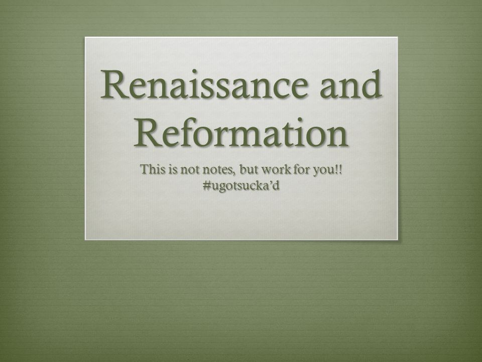 Renaissance and Reformation This is not notes, but work for you!! #ugotsucka'd