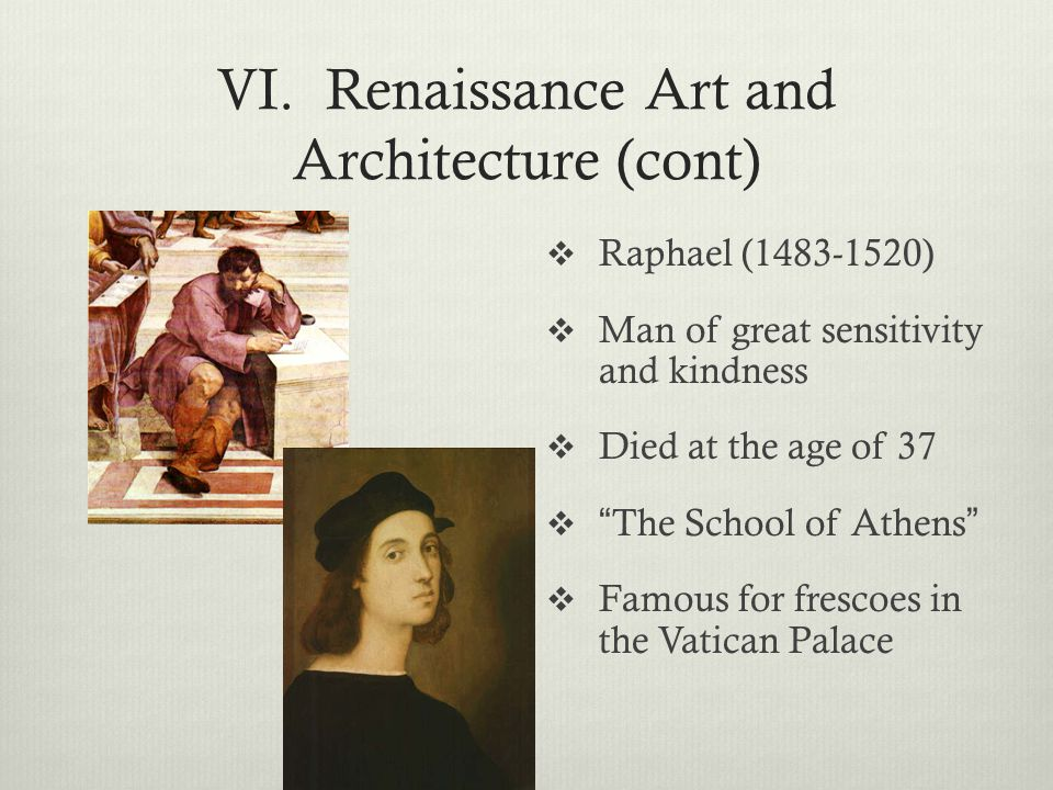 """VI. Renaissance Art and Architecture (cont)  Raphael (1483-1520)  Man of great sensitivity and kindness  Died at the age of 37  """" The School of At"""