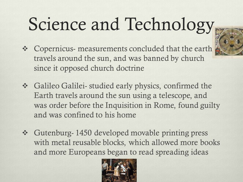 Science and Technology  Copernicus- measurements concluded that the earth travels around the sun, and was banned by church since it opposed church doctrine  Galileo Galilei- studied early physics, confirmed the Earth travels around the sun using a telescope, and was order before the Inquisition in Rome, found guilty and was confined to his home  Gutenburg- 1450 developed movable printing press with metal reusable blocks, which allowed more books and more Europeans began to read spreading ideas