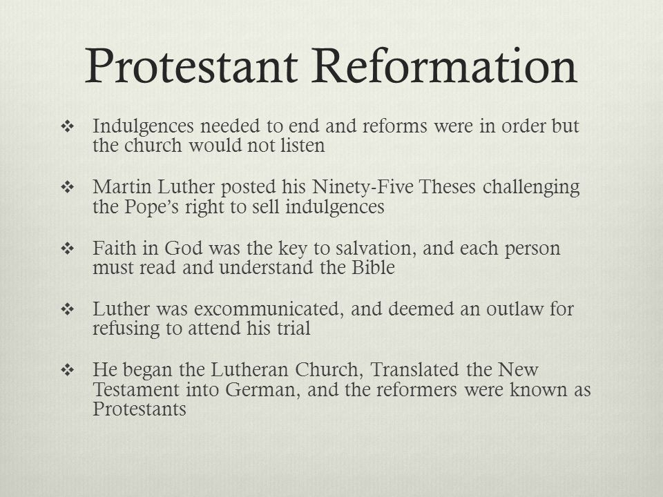 Protestant Reformation  Indulgences needed to end and reforms were in order but the church would not listen  Martin Luther posted his Ninety-Five Theses challenging the Pope's right to sell indulgences  Faith in God was the key to salvation, and each person must read and understand the Bible  Luther was excommunicated, and deemed an outlaw for refusing to attend his trial  He began the Lutheran Church, Translated the New Testament into German, and the reformers were known as Protestants