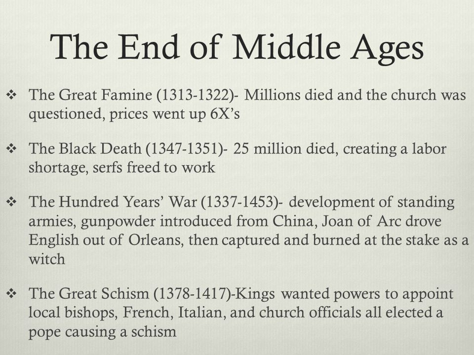 The End of Middle Ages  The Great Famine (1313-1322)- Millions died and the church was questioned, prices went up 6X's  The Black Death (1347-1351)- 25 million died, creating a labor shortage, serfs freed to work  The Hundred Years' War (1337-1453)- development of standing armies, gunpowder introduced from China, Joan of Arc drove English out of Orleans, then captured and burned at the stake as a witch  The Great Schism (1378-1417)-Kings wanted powers to appoint local bishops, French, Italian, and church officials all elected a pope causing a schism