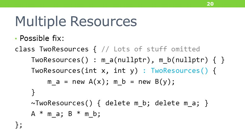 Multiple Resources Possible fix: class TwoResources { // Lots of stuff omitted TwoResources() : m_a(nullptr), m_b(nullptr) { } TwoResources(int x, int y) : TwoResources() { m_a = new A(x); m_b = new B(y); } ~TwoResources() { delete m_b; delete m_a; } A * m_a; B * m_b; }; 20