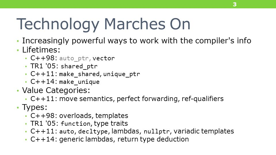 Technology Marches On Increasingly powerful ways to work with the compiler s info Lifetimes: C++98: auto_ptr, vector TR1 05: shared_ptr C++11: make_shared, unique_ptr C++14: make_unique Value Categories: C++11: move semantics, perfect forwarding, ref-qualifiers Types: C++98: overloads, templates TR1 05: function, type traits C++11: auto, decltype, lambdas, nullptr, variadic templates C++14: generic lambdas, return type deduction 3