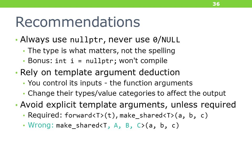 Recommendations Always use nullptr, never use 0/NULL The type is what matters, not the spelling Bonus: int i = nullptr; won t compile Rely on template argument deduction You control its inputs - the function arguments Change their types/value categories to affect the output Avoid explicit template arguments, unless required Required: forward (t), make_shared (a, b, c) Wrong: make_shared (a, b, c) 36