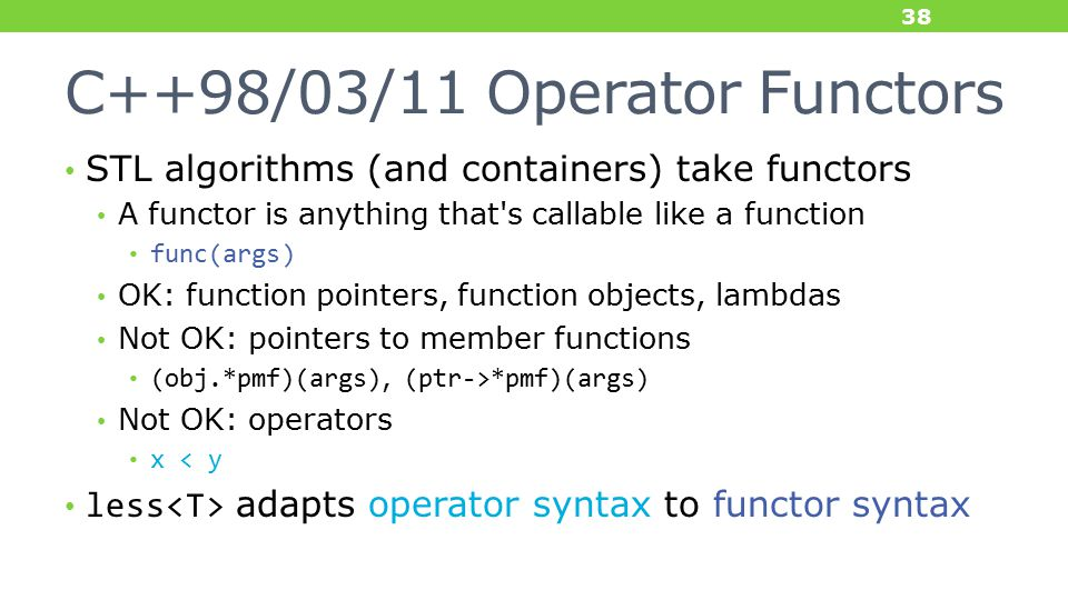 C++98/03/11 Operator Functors STL algorithms (and containers) take functors A functor is anything that s callable like a function func(args) OK: function pointers, function objects, lambdas Not OK: pointers to member functions (obj.*pmf)(args), (ptr->*pmf)(args) Not OK: operators x < y less adapts operator syntax to functor syntax 38