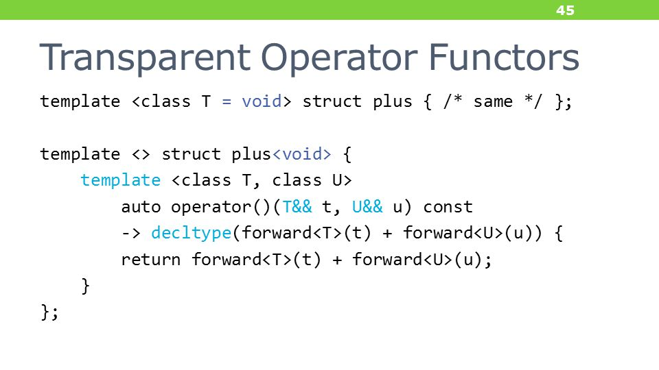 Transparent Operator Functors template struct plus { /* same */ }; template <> struct plus { template auto operator()(T&& t, U&& u) const -> decltype(forward (t) + forward (u)) { return forward (t) + forward (u); } }; 45