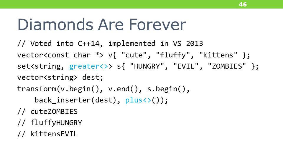 Diamonds Are Forever // Voted into C++14, implemented in VS 2013 vector v{ cute , fluffy , kittens }; set > s{ HUNGRY , EVIL , ZOMBIES }; vector dest; transform(v.begin(), v.end(), s.begin(), back_inserter(dest), plus<>()); // cuteZOMBIES // fluffyHUNGRY // kittensEVIL 46