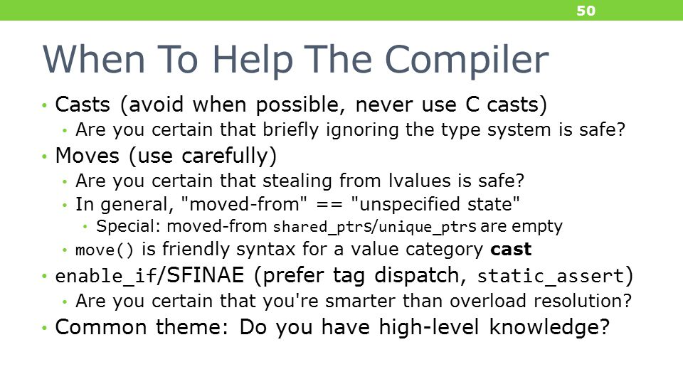 When To Help The Compiler Casts (avoid when possible, never use C casts) Are you certain that briefly ignoring the type system is safe.