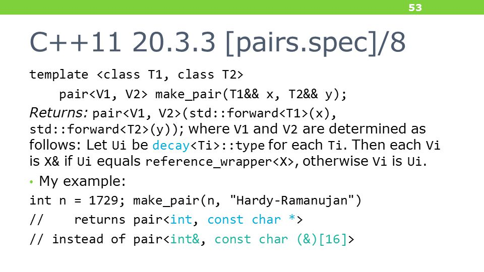 C++11 20.3.3 [pairs.spec]/8 template pair make_pair(T1&& x, T2&& y); Returns: pair (std::forward (x), std::forward (y)); where V1 and V2 are determined as follows: Let Ui be decay ::type for each Ti.