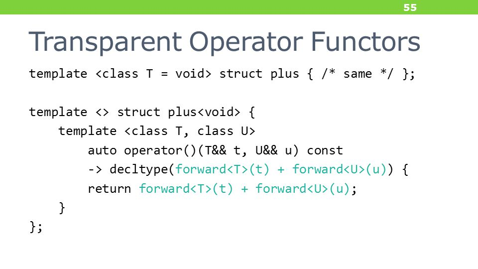 Transparent Operator Functors template struct plus { /* same */ }; template <> struct plus { template auto operator()(T&& t, U&& u) const -> decltype(forward (t) + forward (u)) { return forward (t) + forward (u); } }; 55