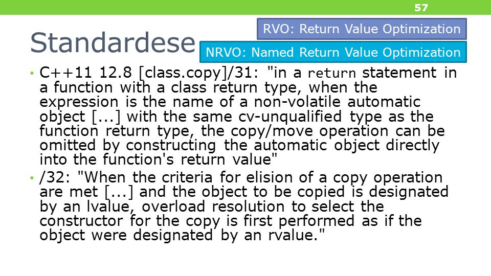 Standardese C++11 12.8 [class.copy]/31: in a return statement in a function with a class return type, when the expression is the name of a non-volatile automatic object [...] with the same cv-unqualified type as the function return type, the copy/move operation can be omitted by constructing the automatic object directly into the function s return value /32: When the criteria for elision of a copy operation are met [...] and the object to be copied is designated by an lvalue, overload resolution to select the constructor for the copy is first performed as if the object were designated by an rvalue. 57 NRVO: Named Return Value Optimization RVO: Return Value Optimization