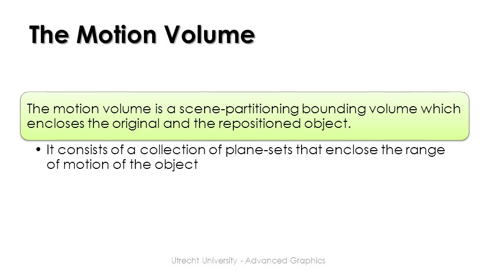 The Motion Volume The motion volume is a scene-partitioning bounding volume which encloses the original and the repositioned object. It consists of a
