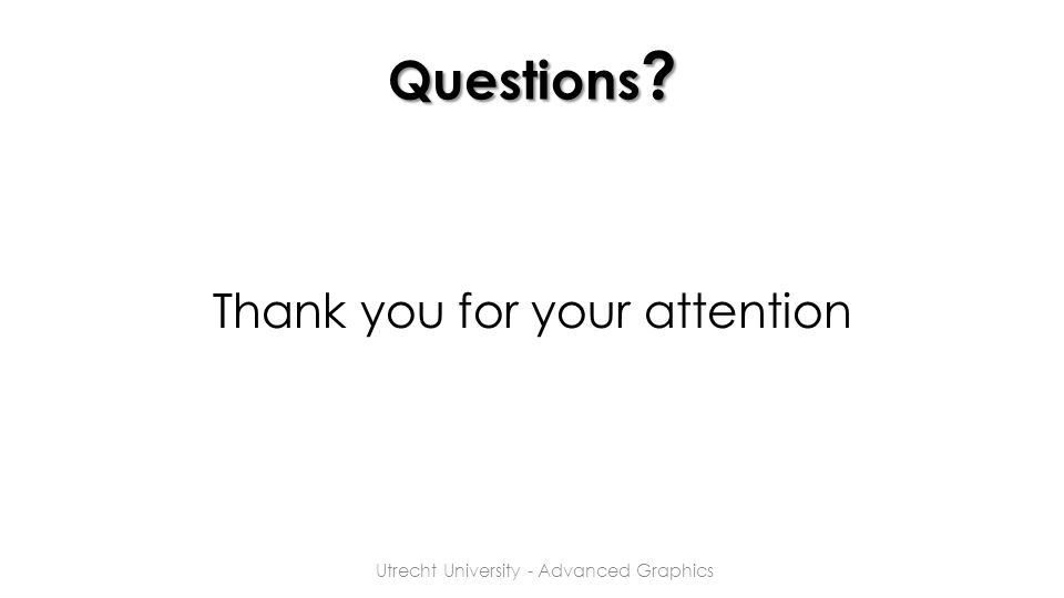 Questions ? Thank you for your attention Utrecht University - Advanced Graphics