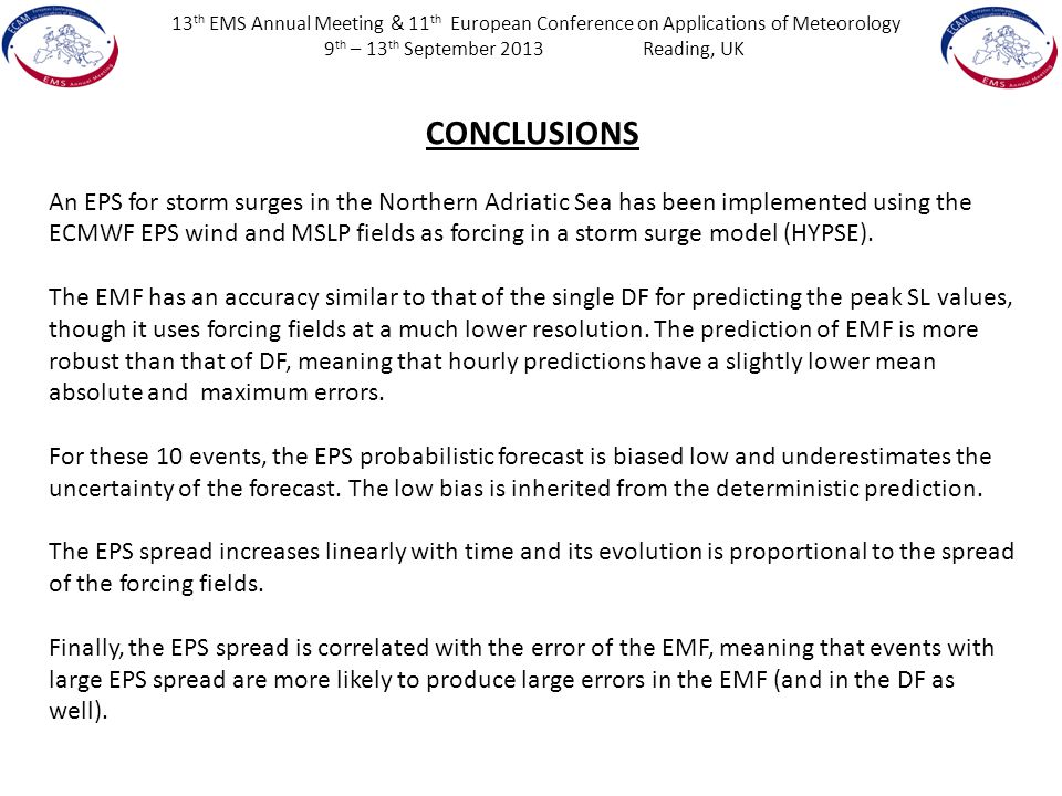 13 th EMS Annual Meeting & 11 th European Conference on Applications of Meteorology 9 th – 13 th September 2013Reading, UK CONCLUSIONS An EPS for storm surges in the Northern Adriatic Sea has been implemented using the ECMWF EPS wind and MSLP fields as forcing in a storm surge model (HYPSE).