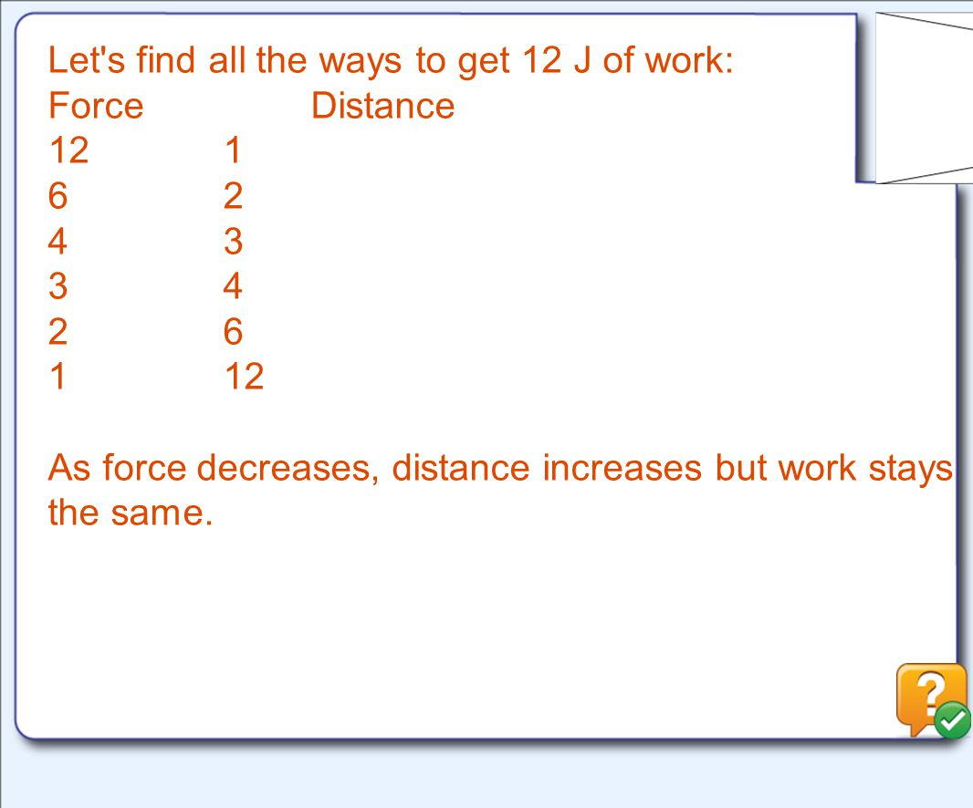 Let s find all the ways to get 12 J of work: ForceDistance 121 62 43 34 26 112 As force decreases, distance increases but work stays the same.