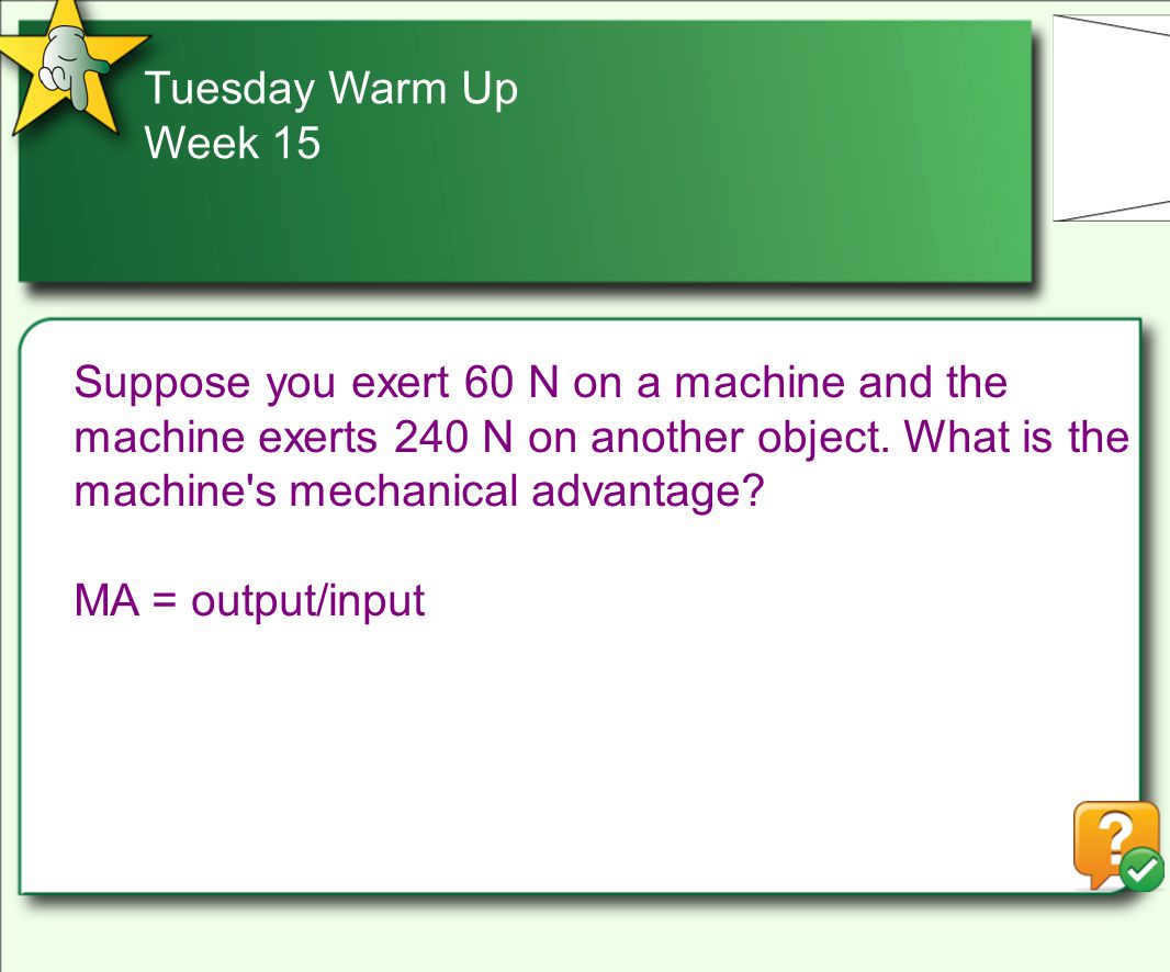 Tuesday Warm Up Week 15 Suppose you exert 60 N on a machine and the machine exerts 240 N on another object.