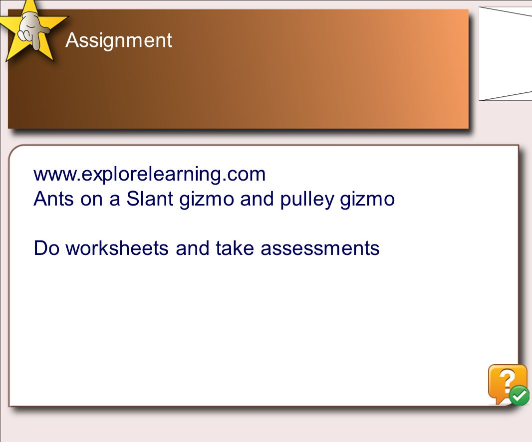 Assignment www.explorelearning.com Ants on a Slant gizmo and pulley gizmo Do worksheets and take assessments