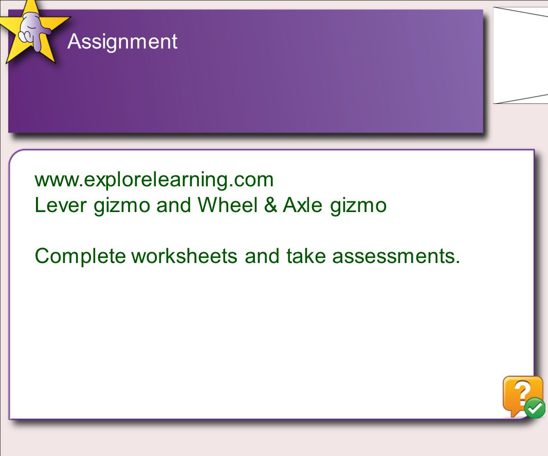 Assignment www.explorelearning.com Lever gizmo and Wheel & Axle gizmo Complete worksheets and take assessments.