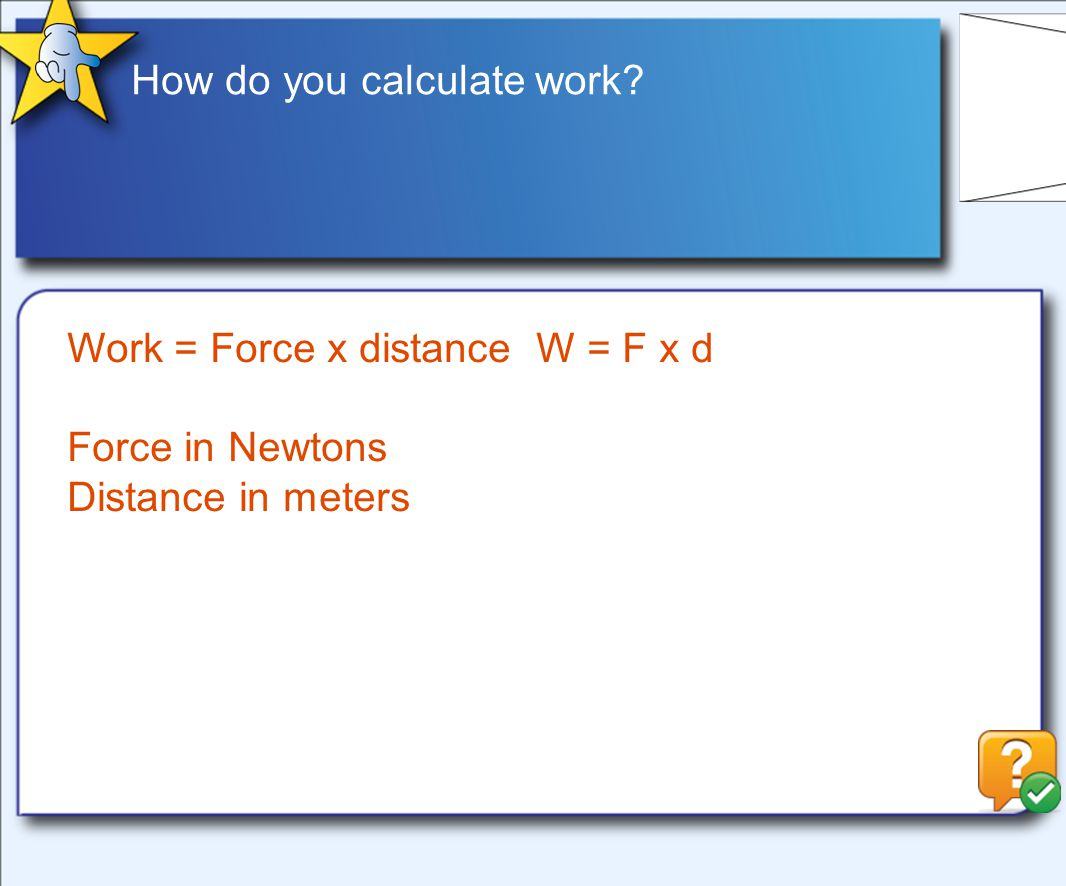 How do you calculate work? Work = Force x distance W = F x d Force in Newtons Distance in meters