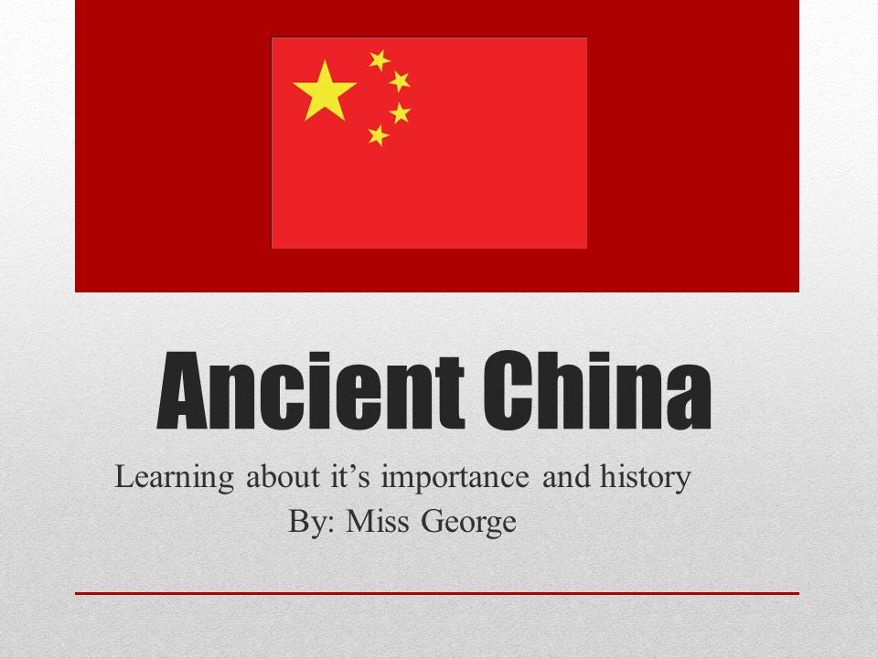 Ancient China Learning about it's importance and history By: Miss George