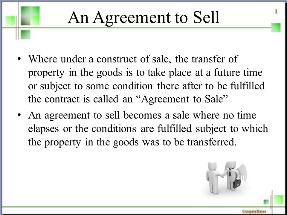 An Agreement to Sell Where under a construct of sale, the transfer of property in the goods is to take place at a future time or subject to some condition there after to be fulfilled the contract is called an Agreement to Sale An agreement to sell becomes a sale where no time elapses or the conditions are fulfilled subject to which the property in the goods was to be transferred.