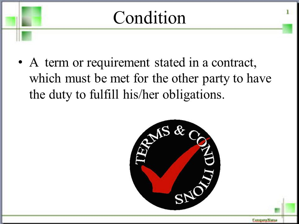 Condition A term or requirement stated in a contract, which must be met for the other party to have the duty to fulfill his/her obligations.