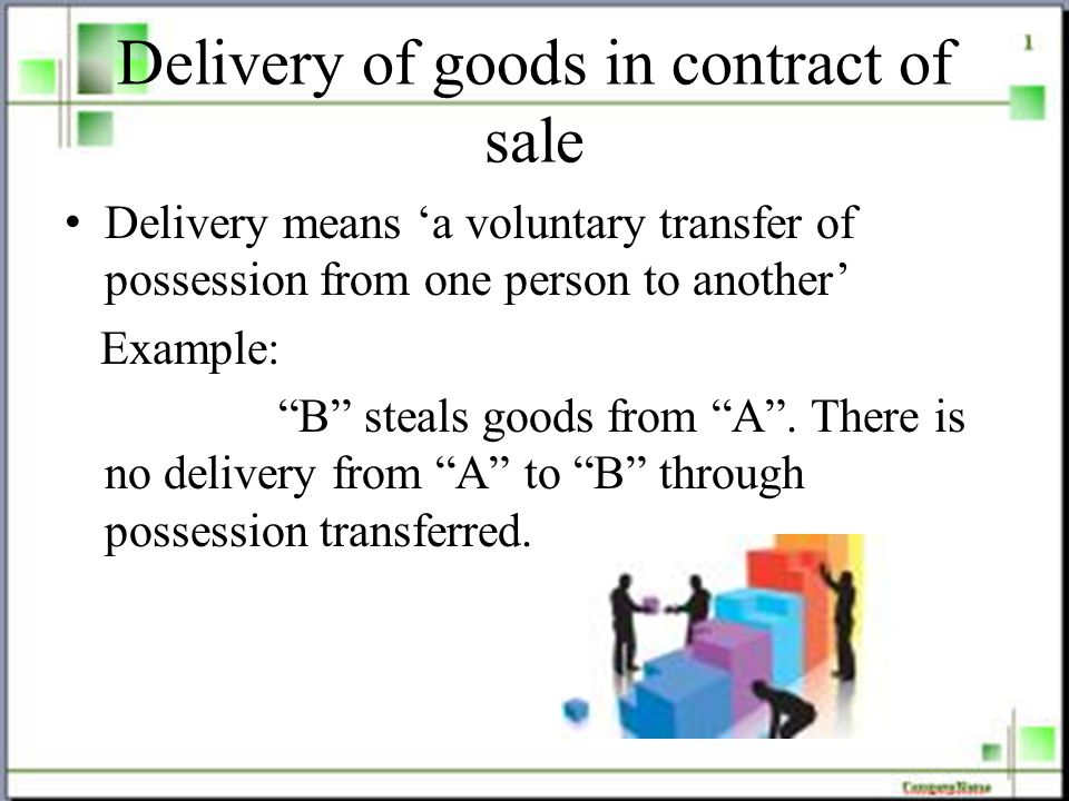 Delivery of goods in contract of sale Delivery means 'a voluntary transfer of possession from one person to another' Example: B steals goods from A .