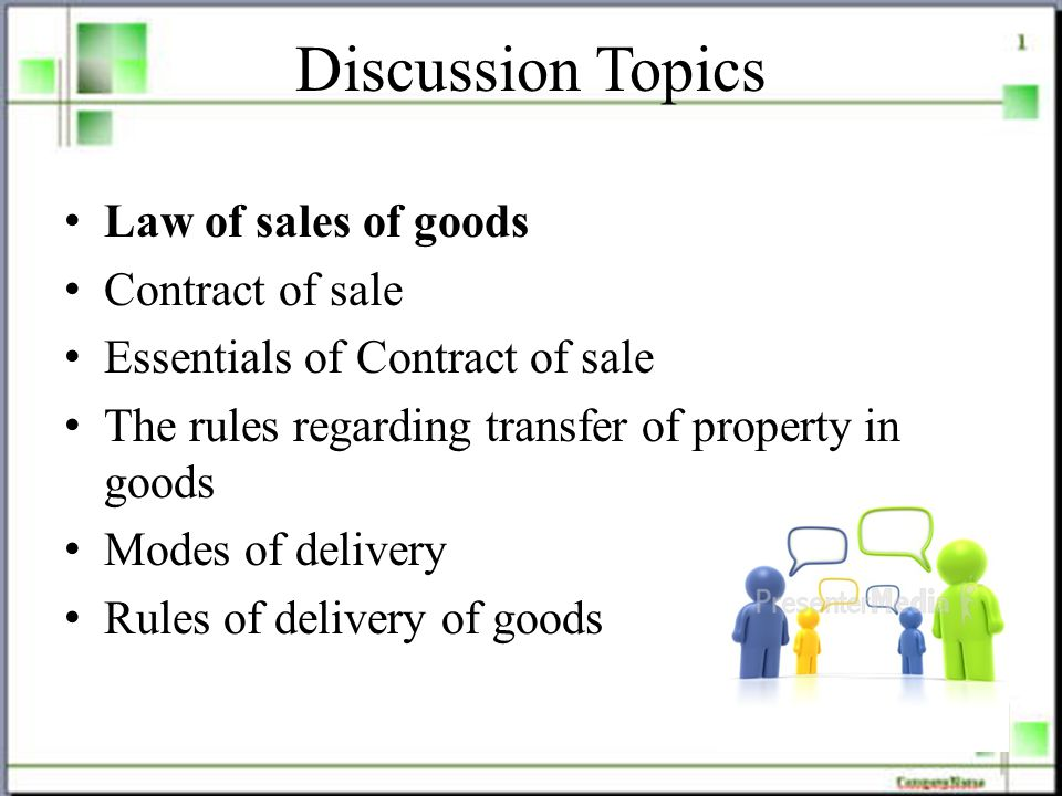 Discussion Topics Law of sales of goods Contract of sale Essentials of Contract of sale The rules regarding transfer of property in goods Modes of delivery Rules of delivery of goods