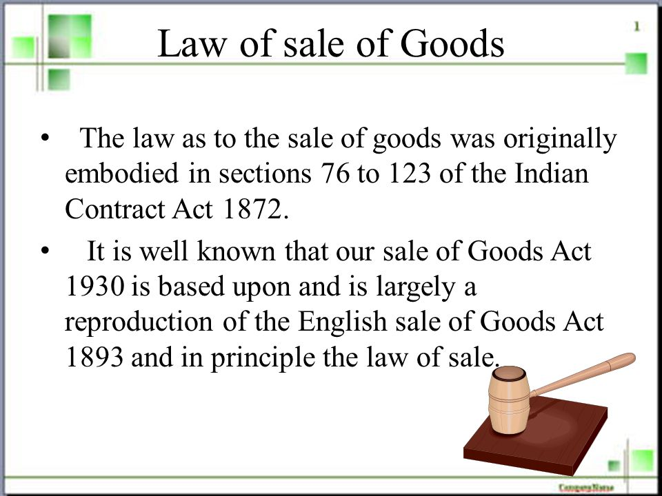 Law of sale of Goods The law as to the sale of goods was originally embodied in sections 76 to 123 of the Indian Contract Act 1872.