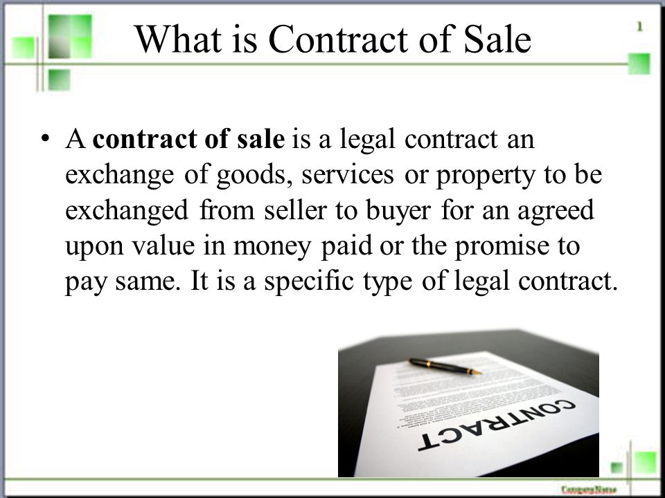 What is Contract of Sale A contract of sale is a legal contract an exchange of goods, services or property to be exchanged from seller to buyer for an agreed upon value in money paid or the promise to pay same.