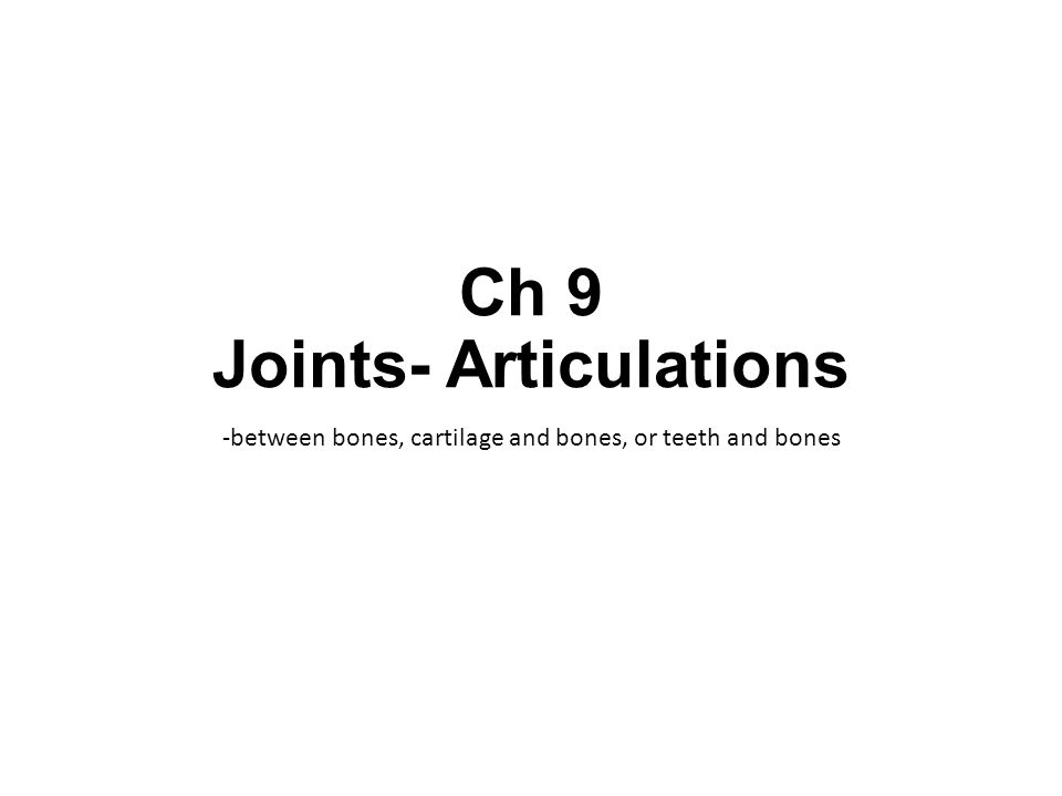 Ch 9 Joints- Articulations -between bones, cartilage and bones, or teeth and bones