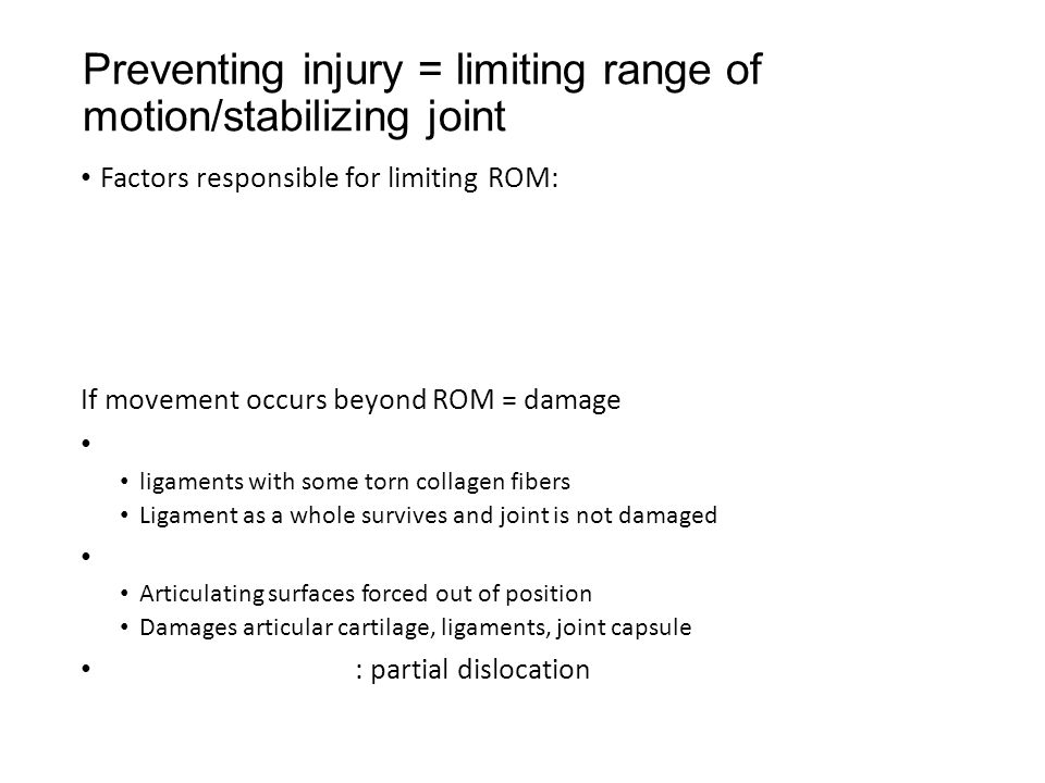 Preventing injury = limiting range of motion/stabilizing joint Factors responsible for limiting ROM: If movement occurs beyond ROM = damage ligaments with some torn collagen fibers Ligament as a whole survives and joint is not damaged Articulating surfaces forced out of position Damages articular cartilage, ligaments, joint capsule : partial dislocation