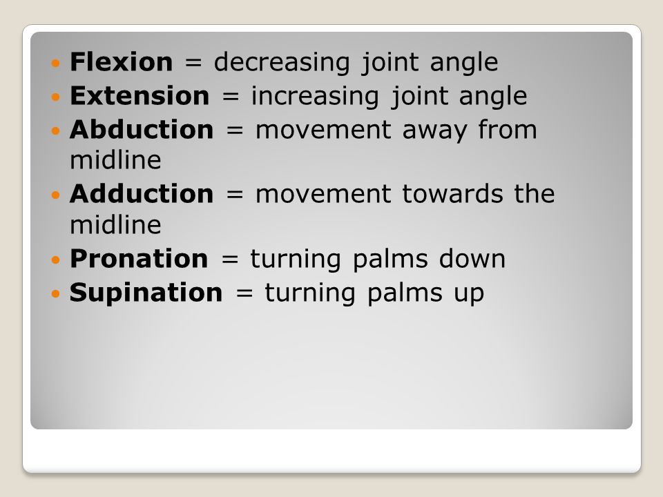 Flexion = decreasing joint angle Extension = increasing joint angle Abduction = movement away from midline Adduction = movement towards the midline Pr